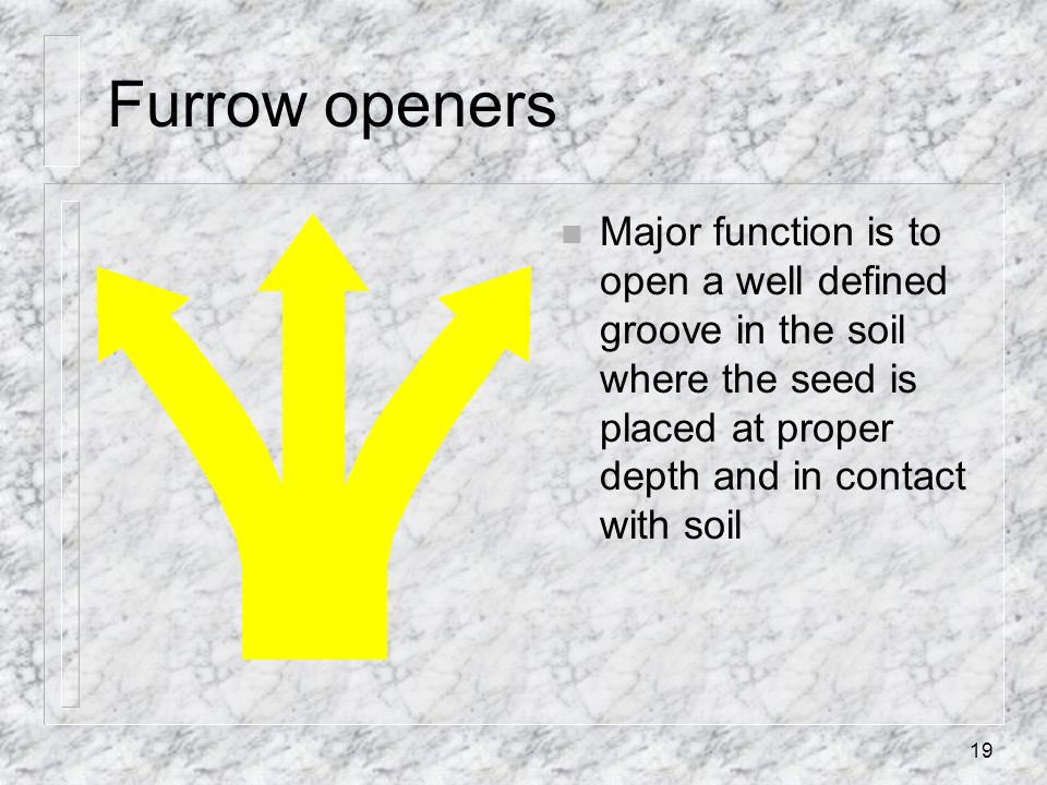 Furrow openers n Major function is to open a well defined groove in the soil where the seed is placed at proper depth and in contact with soil 19