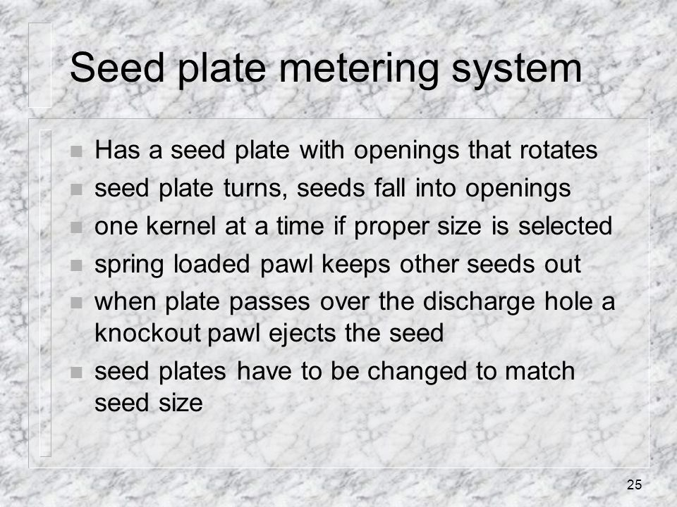 Seed plate metering system n Has a seed plate with openings that rotates n seed plate turns, seeds fall into openings n one kernel at a time if proper