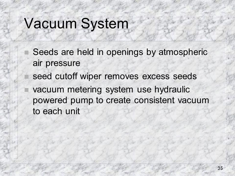 Vacuum System n Seeds are held in openings by atmospheric air pressure n seed cutoff wiper removes excess seeds n vacuum metering system use hydraulic