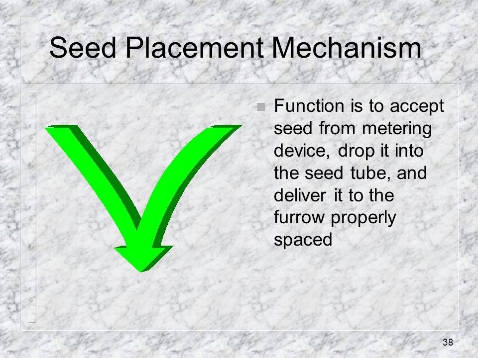 Seed Placement Mechanism n Function is to accept seed from metering device, drop it into the seed tube, and deliver it to the furrow properly spaced 3