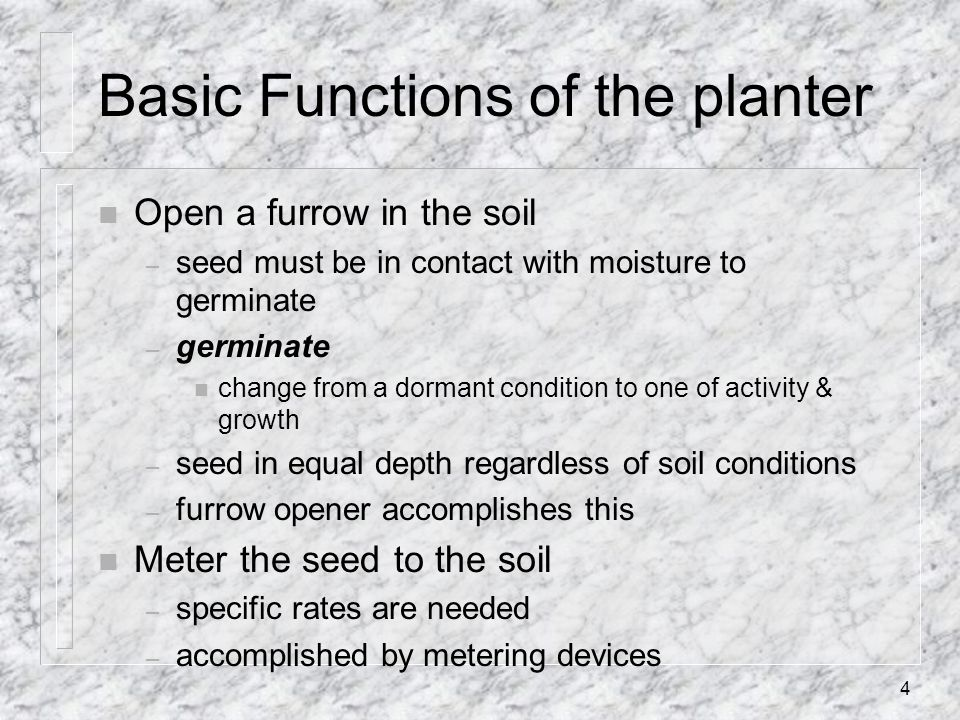 Basic Functions of the planter n Open a furrow in the soil – seed must be in contact with moisture to germinate – germinate n change from a dormant co
