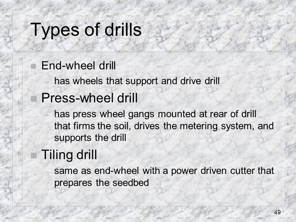 Types of drills n End-wheel drill – has wheels that support and drive drill n Press-wheel drill – has press wheel gangs mounted at rear of drill that