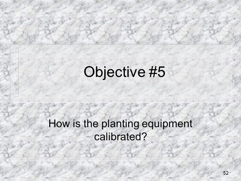 Objective #5 How is the planting equipment calibrated? 52