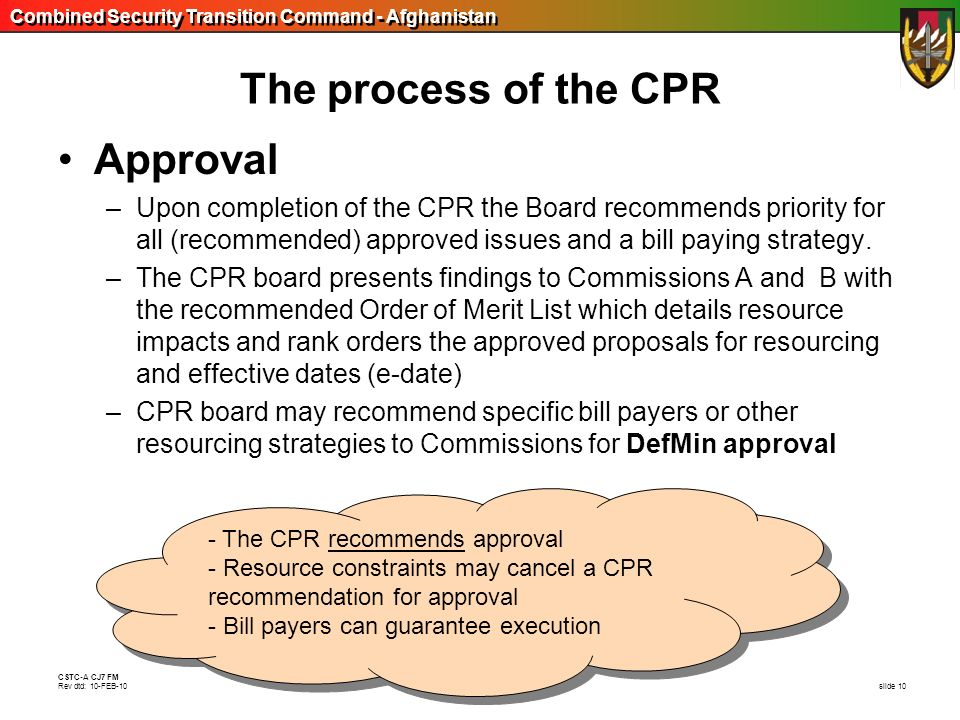 Combined Security Transition Command - Afghanistan CSTC-A CJ7 FM Rev dtd: 10-FEB-10 slide 10 - The CPR recommends approval - Resource constraints may
