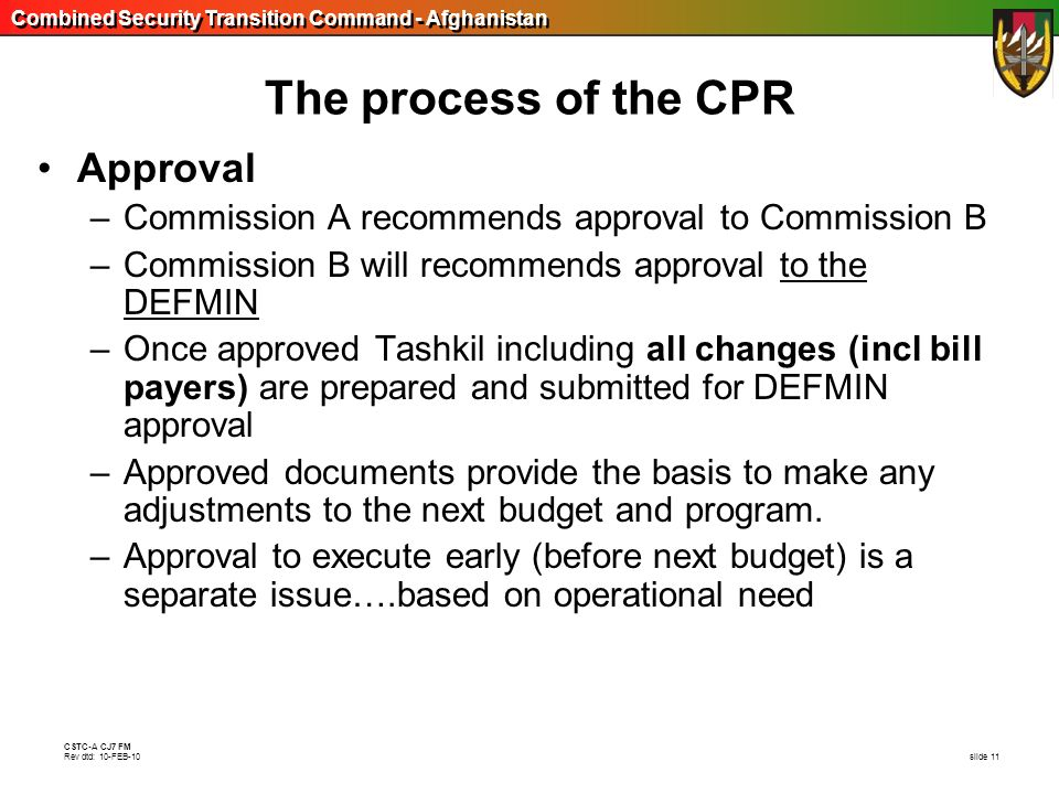 Combined Security Transition Command - Afghanistan CSTC-A CJ7 FM Rev dtd: 10-FEB-10 slide 11 The process of the CPR Approval –Commission A recommends
