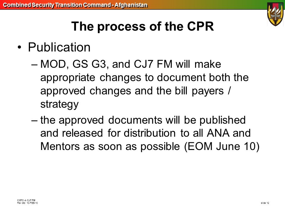 Combined Security Transition Command - Afghanistan CSTC-A CJ7 FM Rev dtd: 10-FEB-10 slide 12 The process of the CPR Publication –MOD, GS G3, and CJ7 F