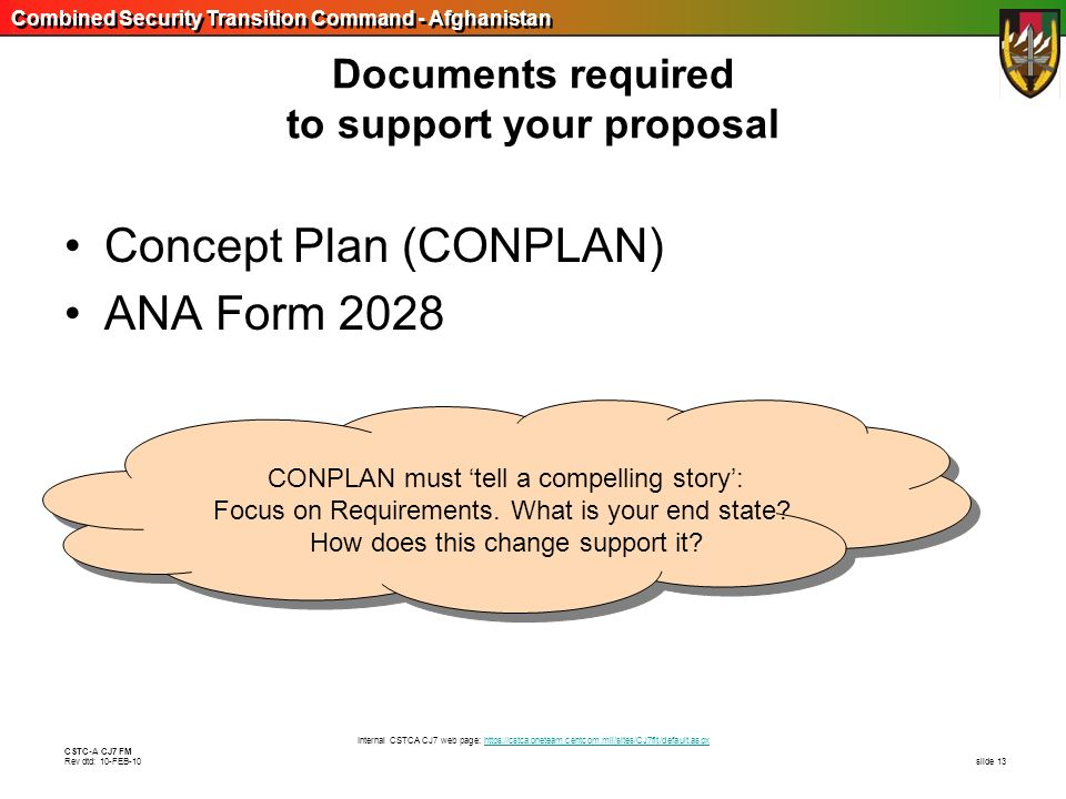 Combined Security Transition Command - Afghanistan CSTC-A CJ7 FM Rev dtd: 10-FEB-10 slide 13 Documents required to support your proposal Concept Plan