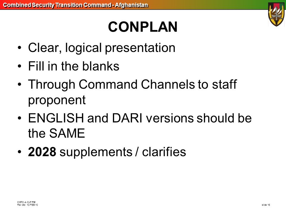 Combined Security Transition Command - Afghanistan CSTC-A CJ7 FM Rev dtd: 10-FEB-10 slide 16 CONPLAN Clear, logical presentation Fill in the blanks Th