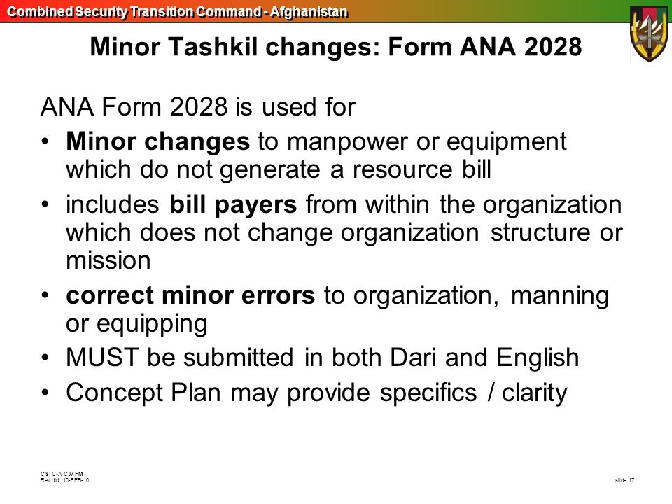 Combined Security Transition Command - Afghanistan CSTC-A CJ7 FM Rev dtd: 10-FEB-10 slide 17 Minor Tashkil changes: Form ANA 2028 ANA Form 2028 is use