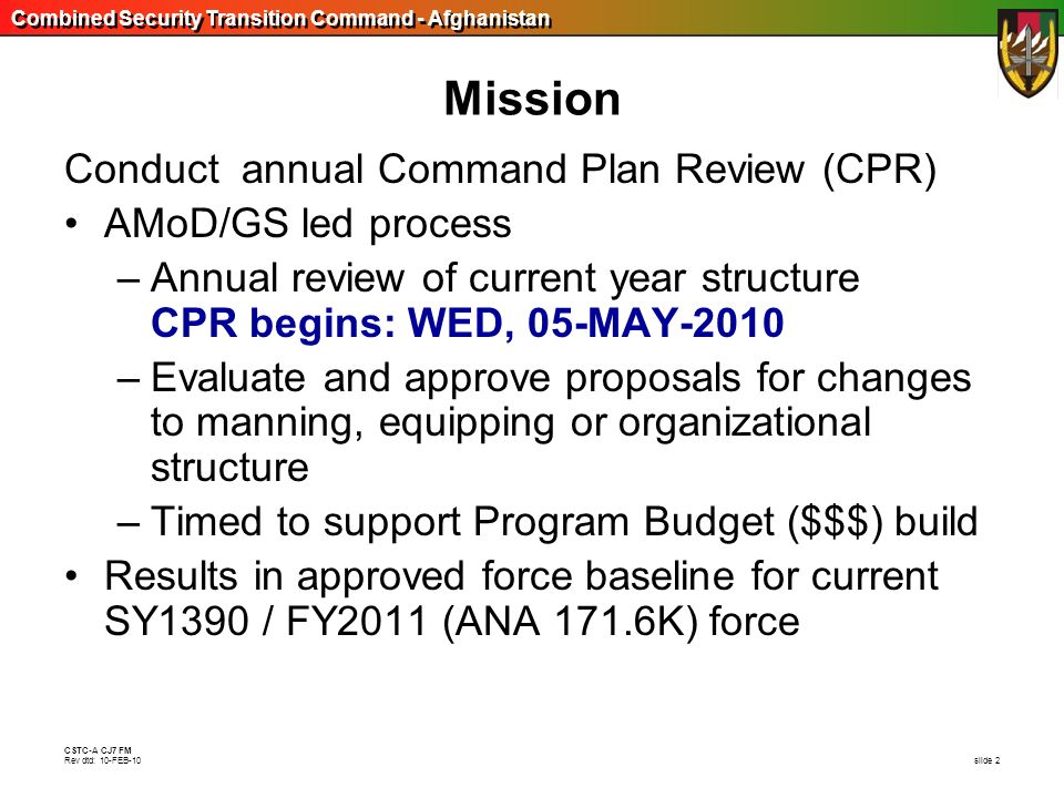 Combined Security Transition Command - Afghanistan CSTC-A CJ7 FM Rev dtd: 10-FEB-10 slide 2 Mission Conduct annual Command Plan Review (CPR) AMoD/GS l