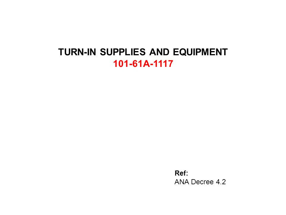 TURN-IN SUPPLIES AND EQUIPMENT 101-61A-1117 Ref: ANA Decree 4.2