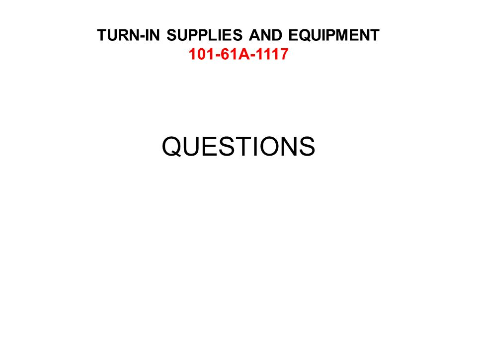 TURN-IN SUPPLIES AND EQUIPMENT 101-61A-1117 QUESTIONS