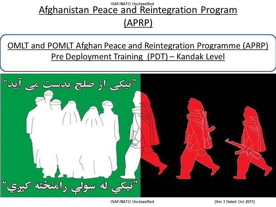 Afghanistan Peace and Reintegration Program (APRP) OMLT and POMLT Afghan Peace and Reintegration Programme (APRP) Pre Deployment Training (PDT) – Kandak Level ISAF/NATO Unclassified (Ver 3 Dated Oct 2011)