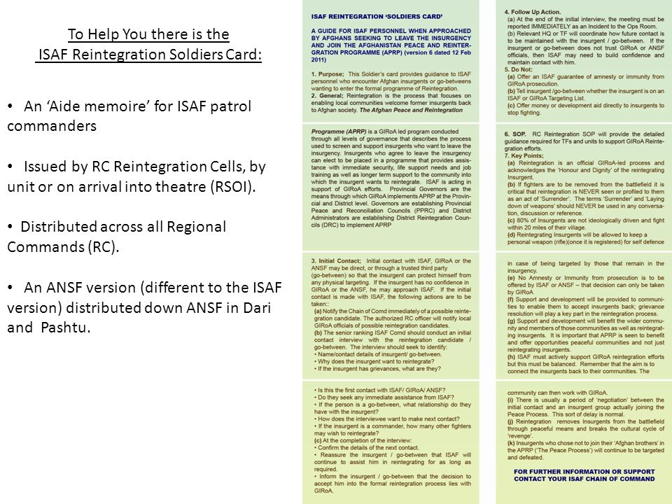 To Help You there is the ISAF Reintegration Soldiers Card: An Aide memoire for ISAF patrol commanders Issued by RC Reintegration Cells, by unit or on