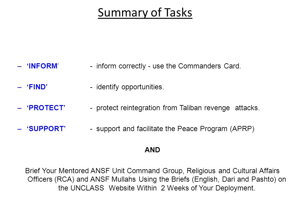 Summary of Tasks –INFORM - inform correctly - use the Commanders Card. –FIND - identify opportunities. –PROTECT - protect reintegration from Taliban r
