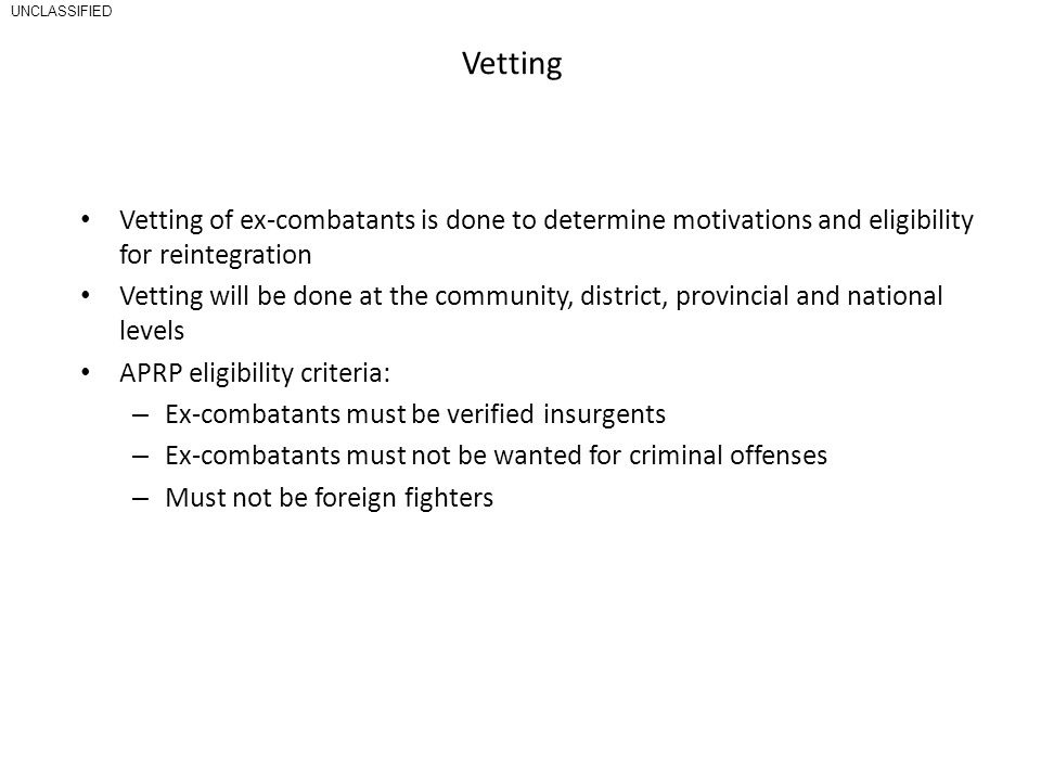 Vetting Vetting of ex-combatants is done to determine motivations and eligibility for reintegration Vetting will be done at the community, district, provincial and national levels APRP eligibility criteria: – Ex-combatants must be verified insurgents – Ex-combatants must not be wanted for criminal offenses – Must not be foreign fighters UNCLASSIFIED
