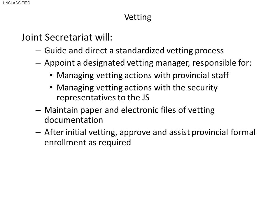 Vetting Joint Secretariat will: – Guide and direct a standardized vetting process – Appoint a designated vetting manager, responsible for: Managing vetting actions with provincial staff Managing vetting actions with the security representatives to the JS – Maintain paper and electronic files of vetting documentation – After initial vetting, approve and assist provincial formal enrollment as required UNCLASSIFIED