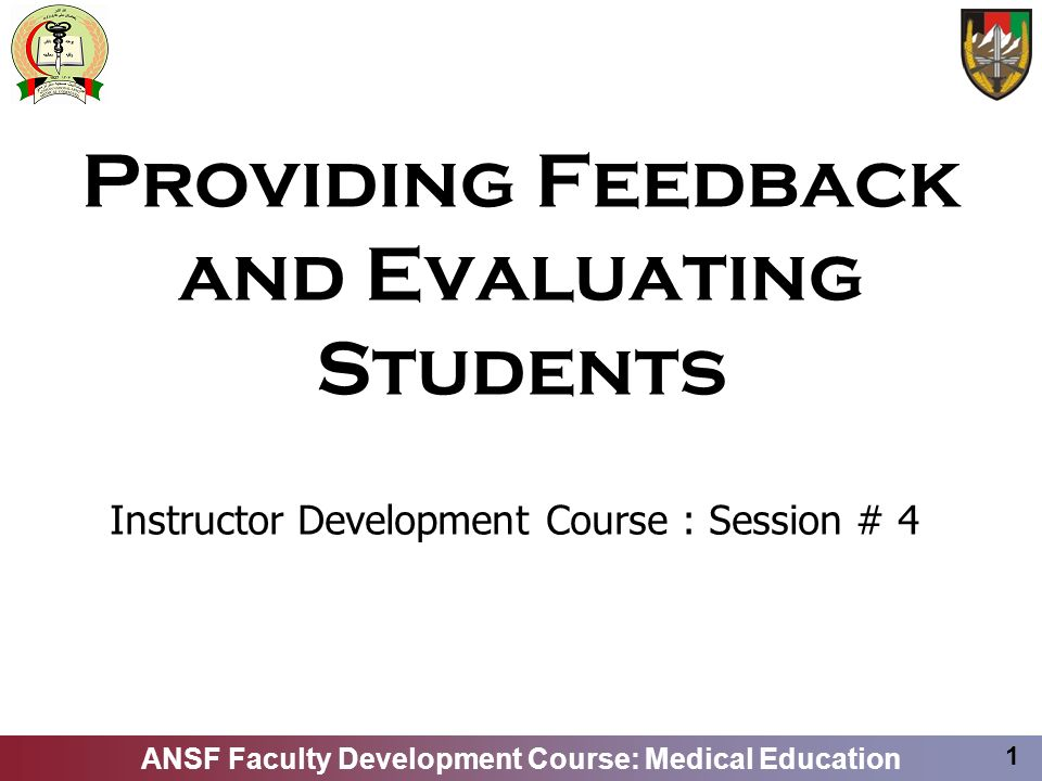 ANSF Faculty Development Course: Medical Education 1 Providing Feedback and Evaluating Students Instructor Development Course : Session # 4