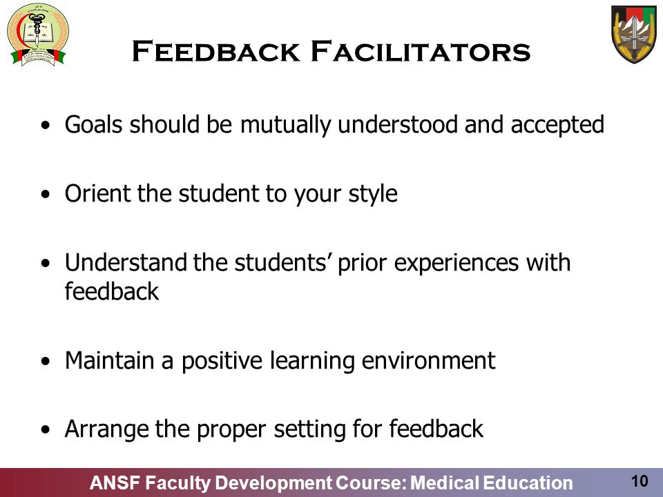 ANSF Faculty Development Course: Medical Education 10 Feedback Facilitators Goals should be mutually understood and accepted Orient the student to you