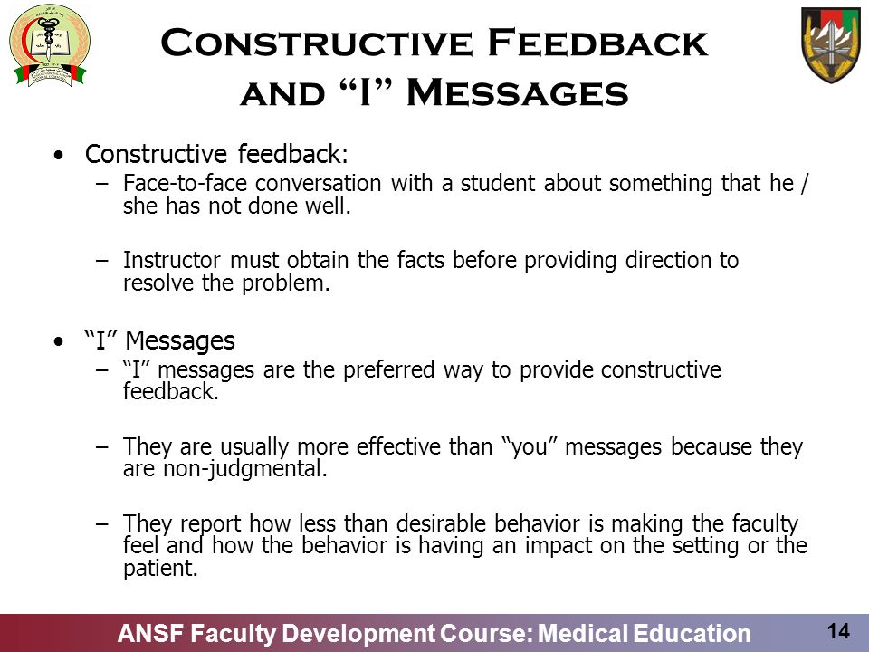 ANSF Faculty Development Course: Medical Education 14 Constructive Feedback and I Messages Constructive feedback: –Face-to-face conversation with a st