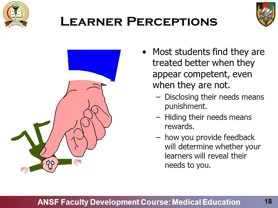 ANSF Faculty Development Course: Medical Education 18 Learner Perceptions Most students find they are treated better when they appear competent, even