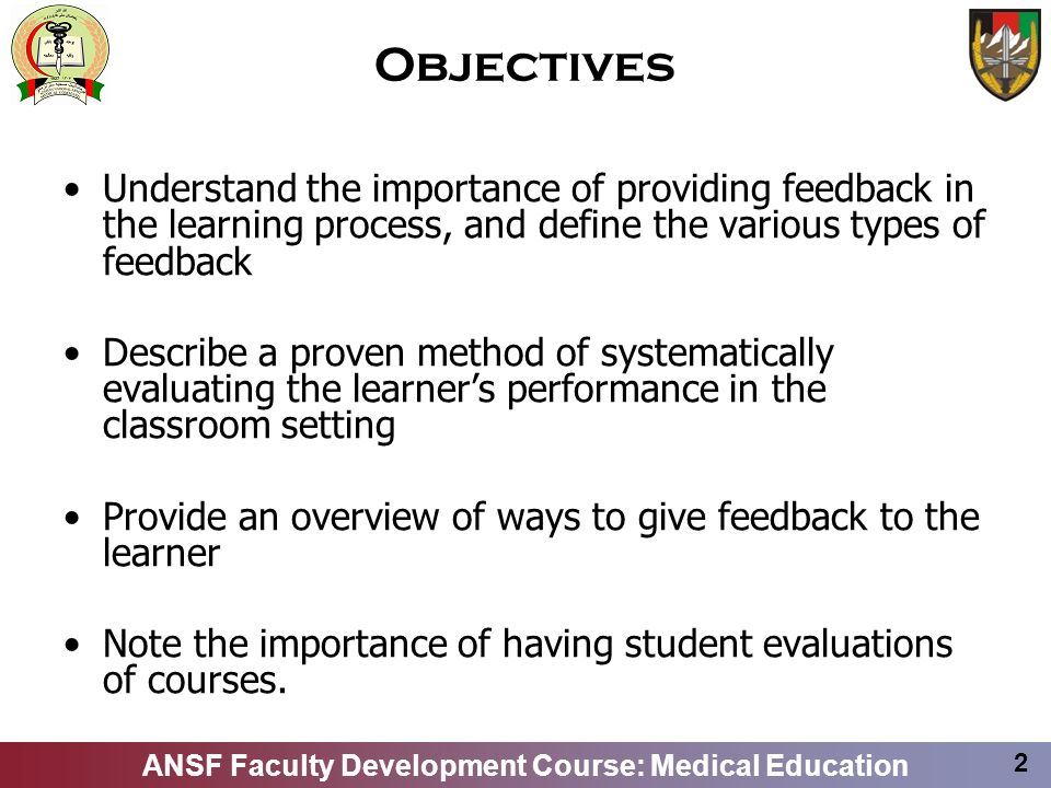 ANSF Faculty Development Course: Medical Education 2 Objectives Understand the importance of providing feedback in the learning process, and define th