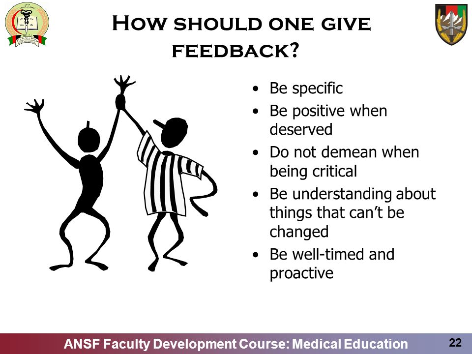 ANSF Faculty Development Course: Medical Education 22 How should one give feedback? Be specific Be positive when deserved Do not demean when being cri