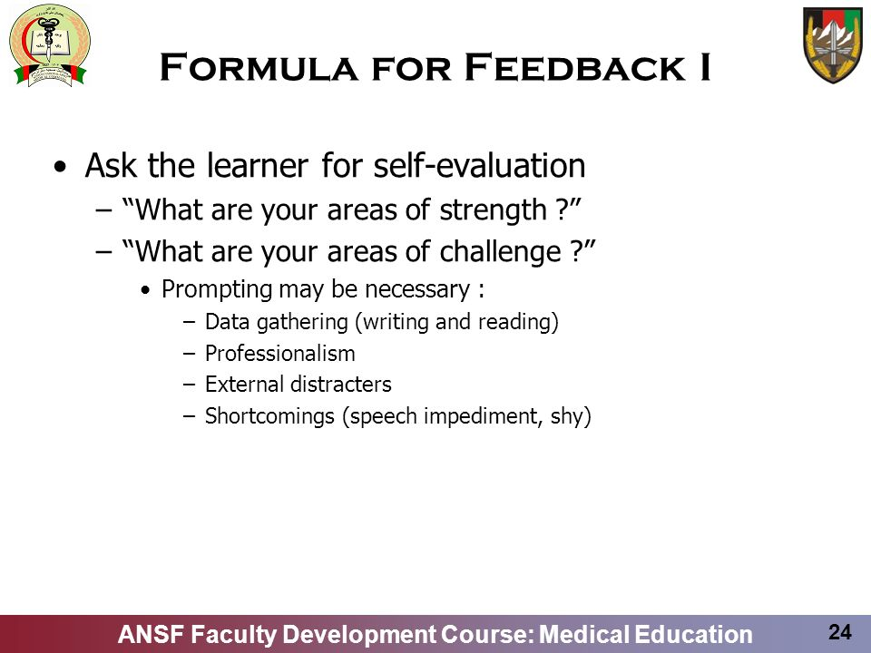 ANSF Faculty Development Course: Medical Education 24 Formula for Feedback I Ask the learner for self-evaluation –What are your areas of strength ? –W