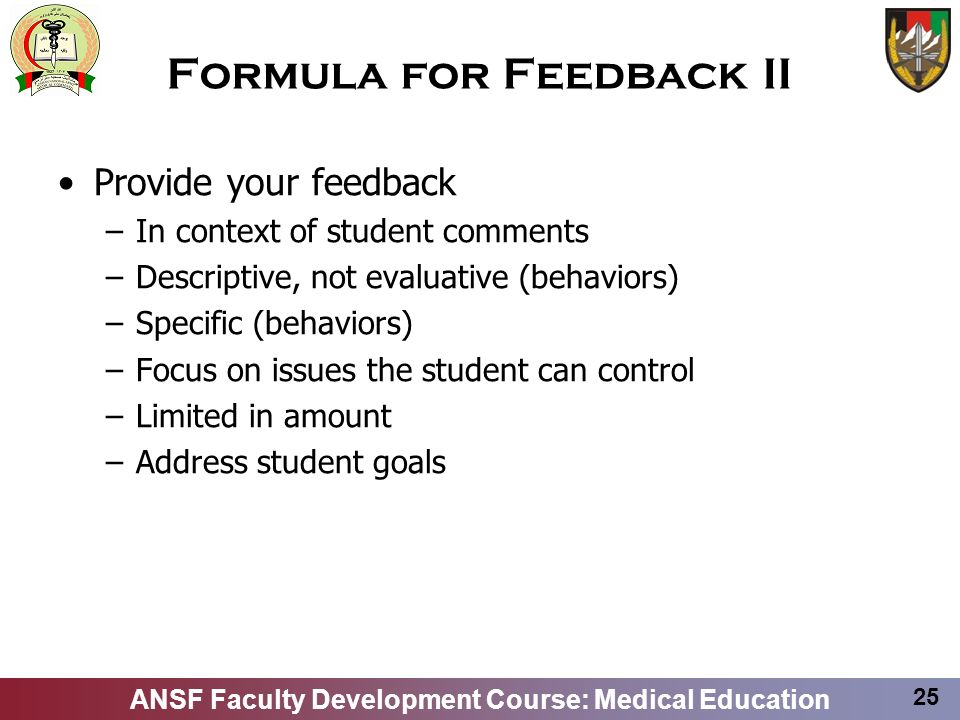 ANSF Faculty Development Course: Medical Education 25 Formula for Feedback II Provide your feedback –In context of student comments –Descriptive, not