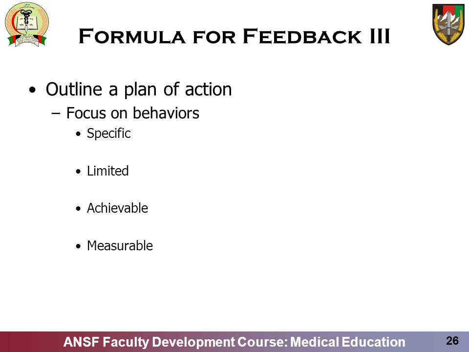 ANSF Faculty Development Course: Medical Education 26 Formula for Feedback III Outline a plan of action –Focus on behaviors Specific Limited Achievabl