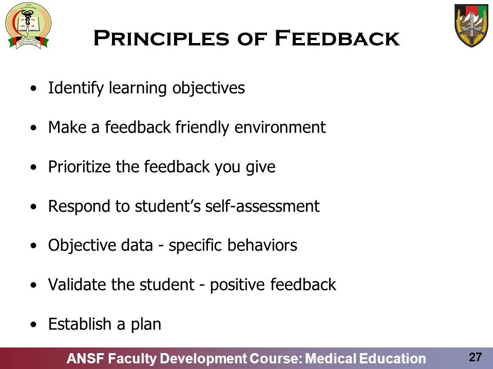 ANSF Faculty Development Course: Medical Education 27 Principles of Feedback Identify learning objectives Make a feedback friendly environment Priorit
