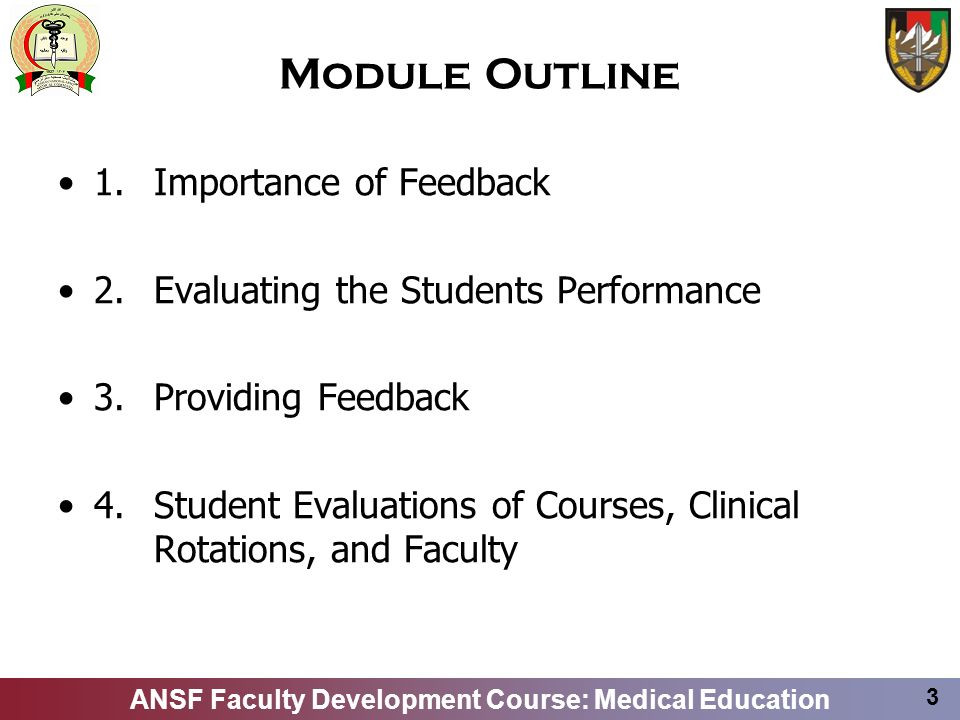 ANSF Faculty Development Course: Medical Education 3 Module Outline 1.Importance of Feedback 2.Evaluating the Students Performance 3.Providing Feedbac