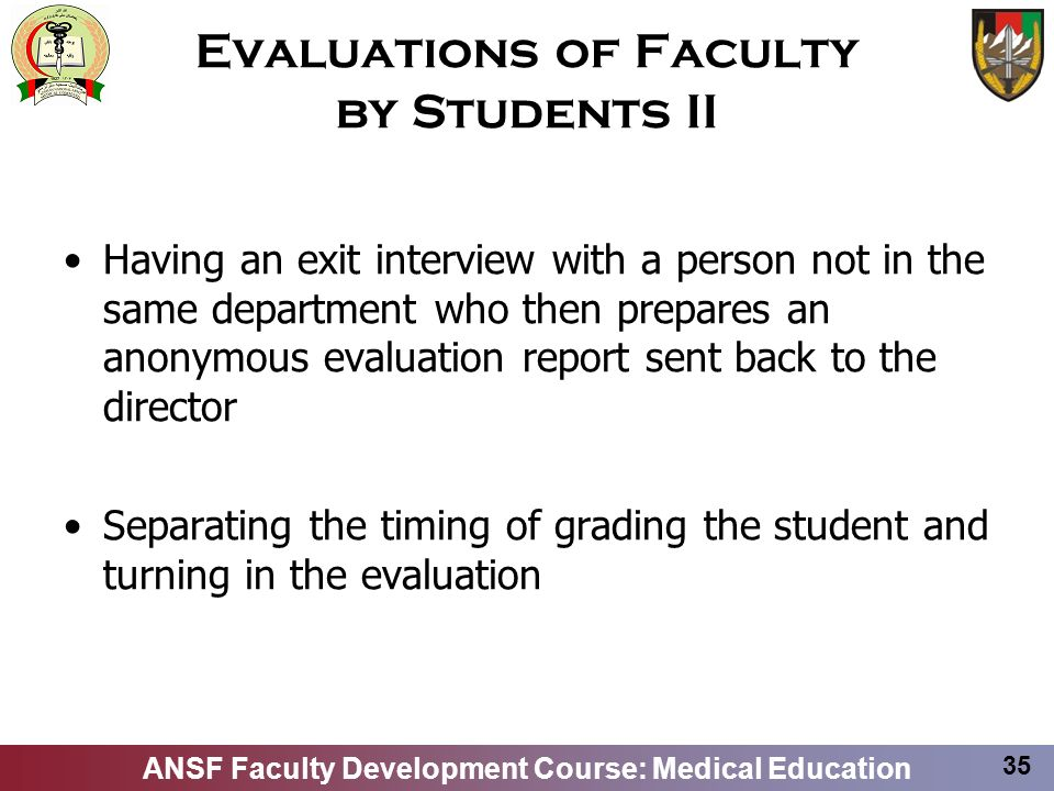 ANSF Faculty Development Course: Medical Education 35 Evaluations of Faculty by Students II Having an exit interview with a person not in the same dep