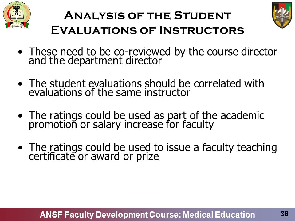 ANSF Faculty Development Course: Medical Education 38 Analysis of the Student Evaluations of Instructors These need to be co-reviewed by the course di