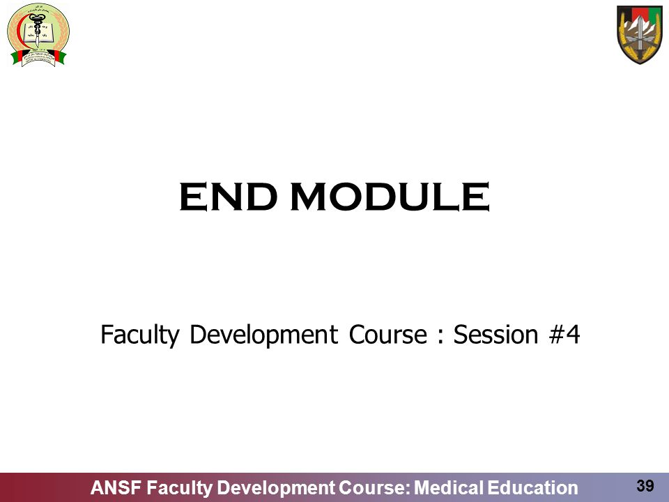 ANSF Faculty Development Course: Medical Education 39 END MODULE Faculty Development Course : Session #4