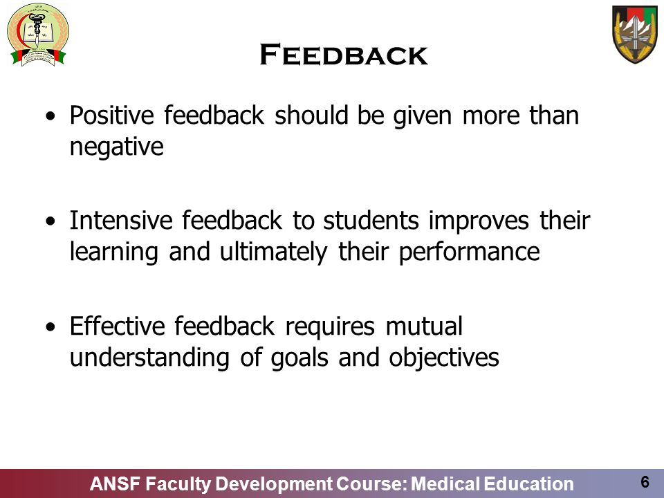 ANSF Faculty Development Course: Medical Education 6 Feedback Positive feedback should be given more than negative Intensive feedback to students impr