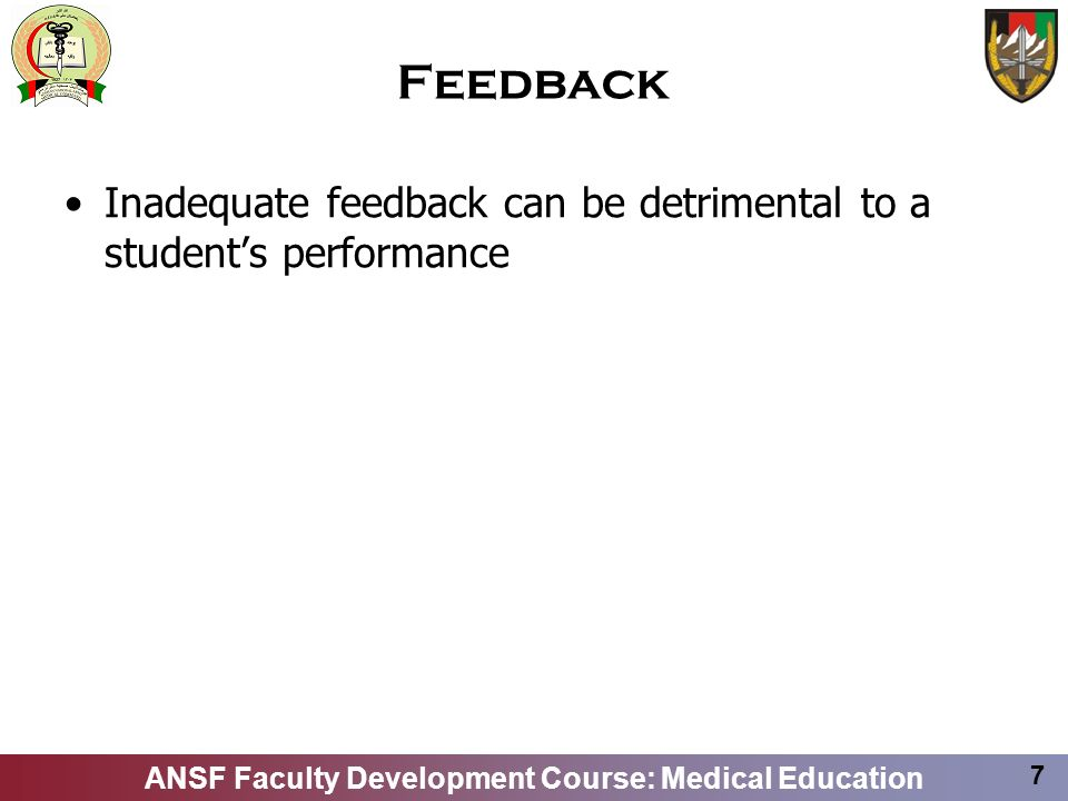ANSF Faculty Development Course: Medical Education 7 Feedback Inadequate feedback can be detrimental to a students performance