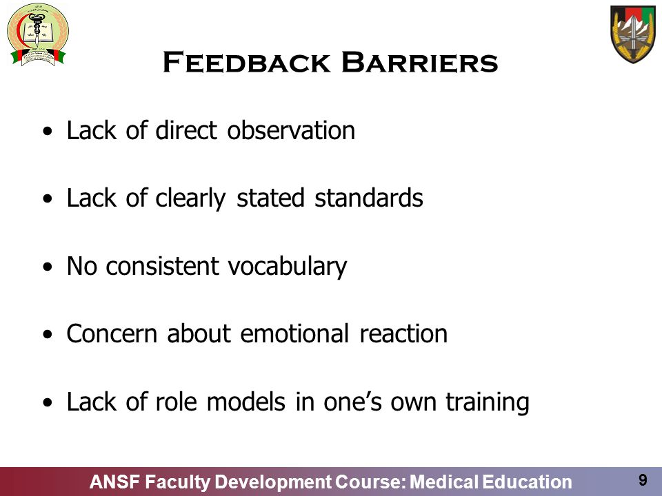 ANSF Faculty Development Course: Medical Education 9 Feedback Barriers Lack of direct observation Lack of clearly stated standards No consistent vocab