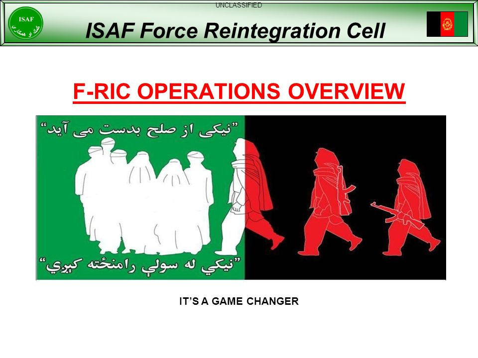 F-RIC OPERATIONS OVERVIEW UNCLASSIFIED ISAF Force Reintegration Cell ITS A GAME CHANGER
