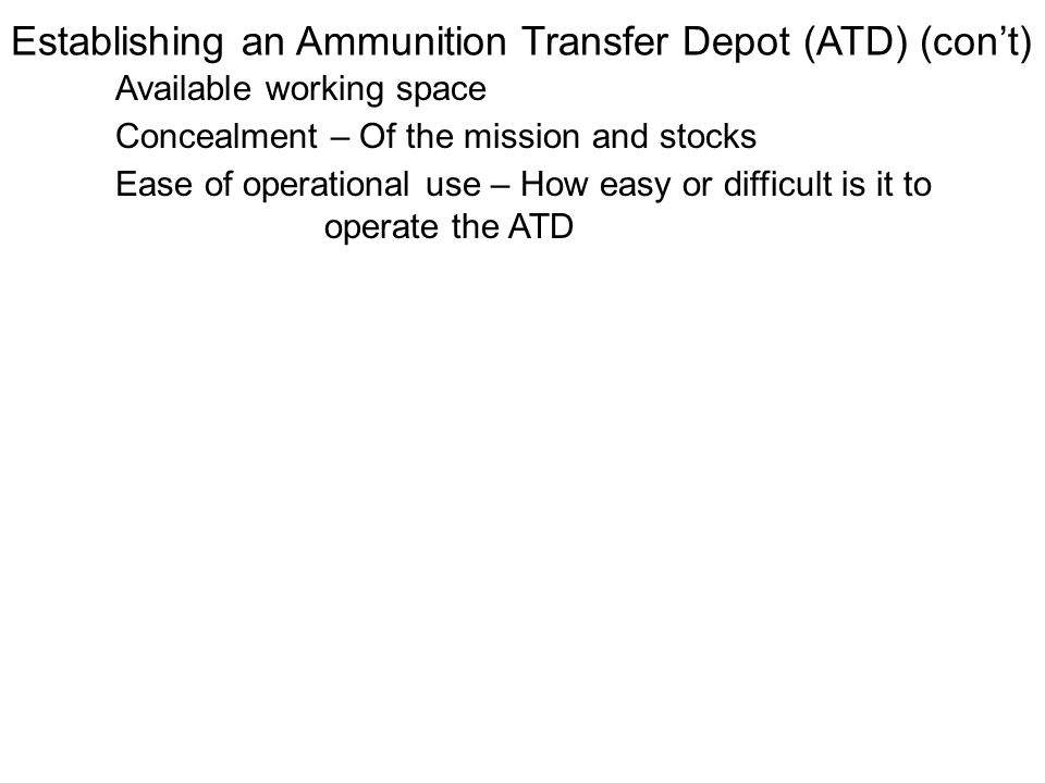 Establishing an Ammunition Transfer Depot (ATD) (cont) Available working space Concealment – Of the mission and stocks Ease of operational use – How e