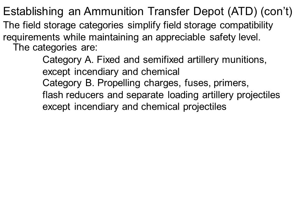 Establishing an Ammunition Transfer Depot (ATD) (cont) The field storage categories simplify field storage compatibility requirements while maintainin