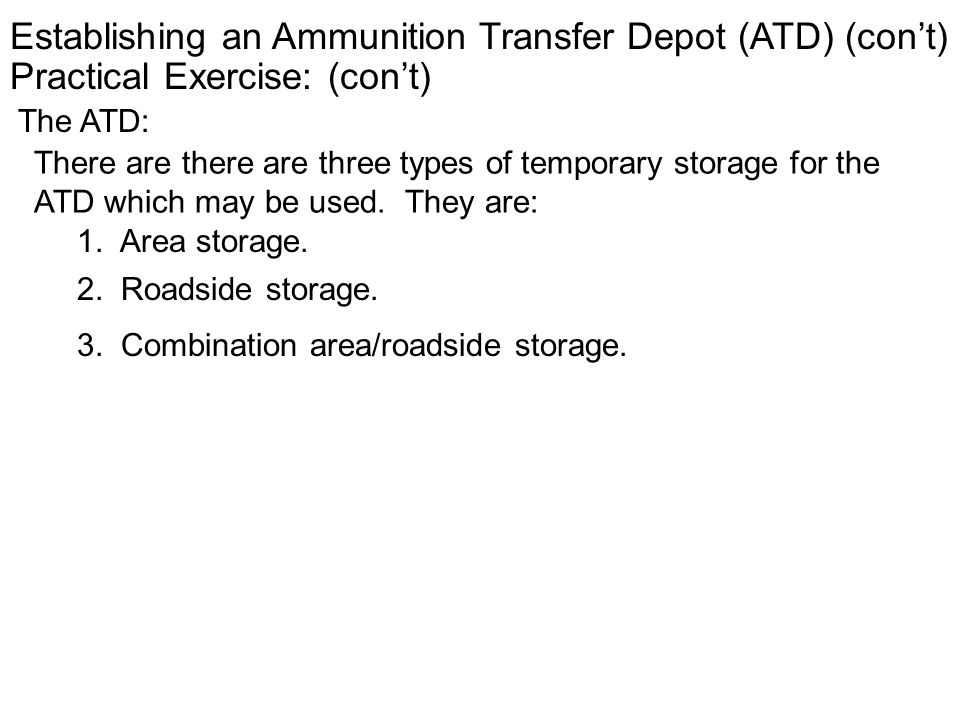 Establishing an Ammunition Transfer Depot (ATD) (cont) Practical Exercise: (cont) The ATD: There are there are three types of temporary storage for th