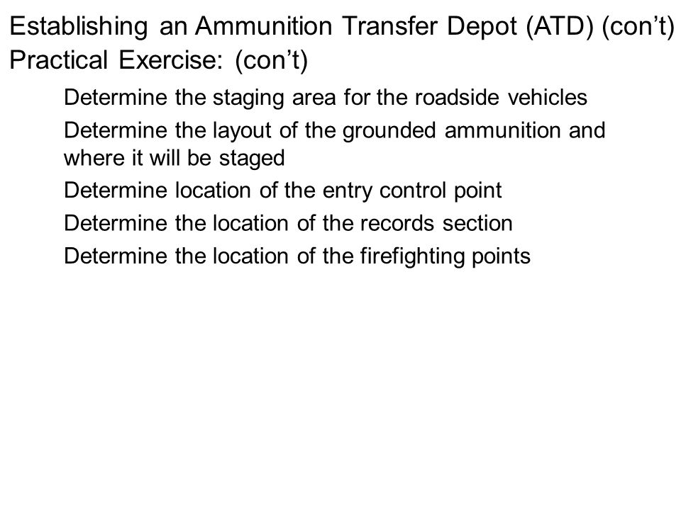 Establishing an Ammunition Transfer Depot (ATD) (cont) Practical Exercise: (cont) Determine the staging area for the roadside vehicles Determine the l