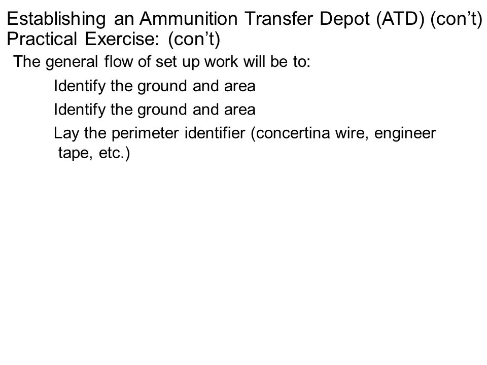 Establishing an Ammunition Transfer Depot (ATD) (cont) Practical Exercise: (cont) The general flow of set up work will be to: Identify the ground and