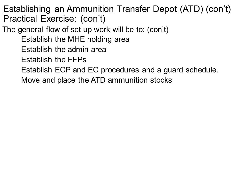 Establishing an Ammunition Transfer Depot (ATD) (cont) Practical Exercise: (cont) The general flow of set up work will be to: (cont) Establish the MHE