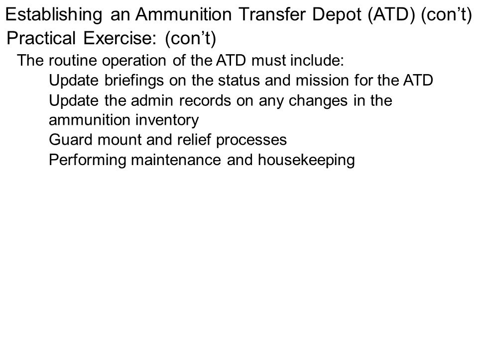 Establishing an Ammunition Transfer Depot (ATD) (cont) Practical Exercise: (cont) The routine operation of the ATD must include: Update briefings on t