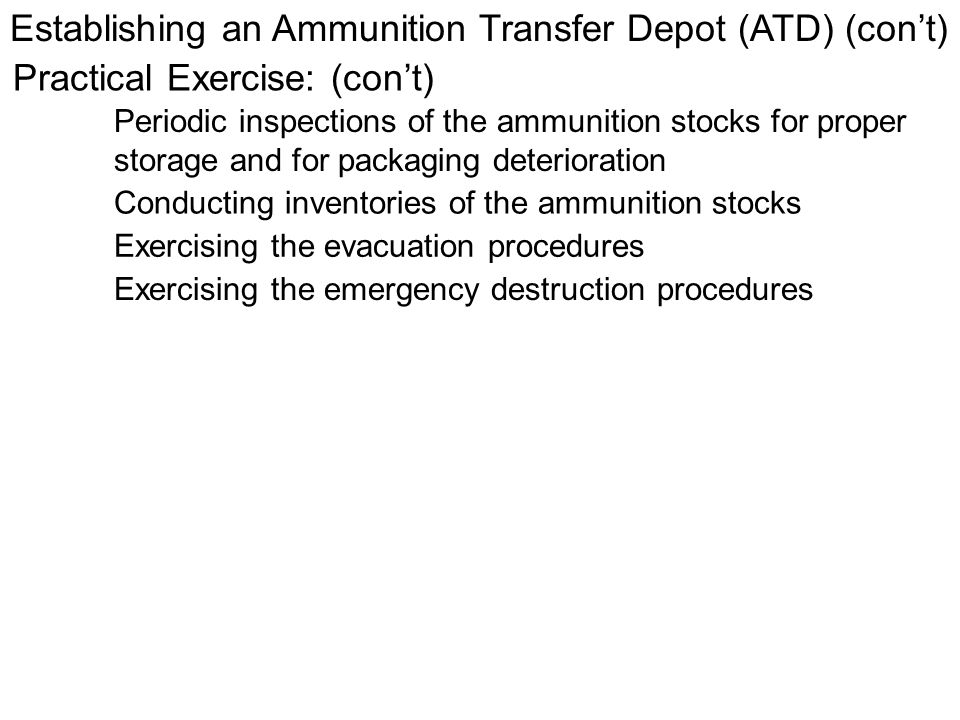 Establishing an Ammunition Transfer Depot (ATD) (cont) Practical Exercise: (cont) Periodic inspections of the ammunition stocks for proper storage and