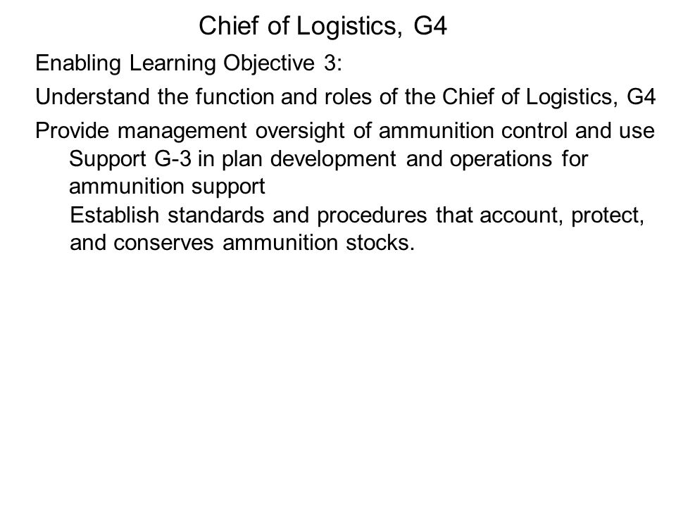 Understand the function and roles of the Chief of Logistics, G4 Provide management oversight of ammunition control and use Enabling Learning Objective