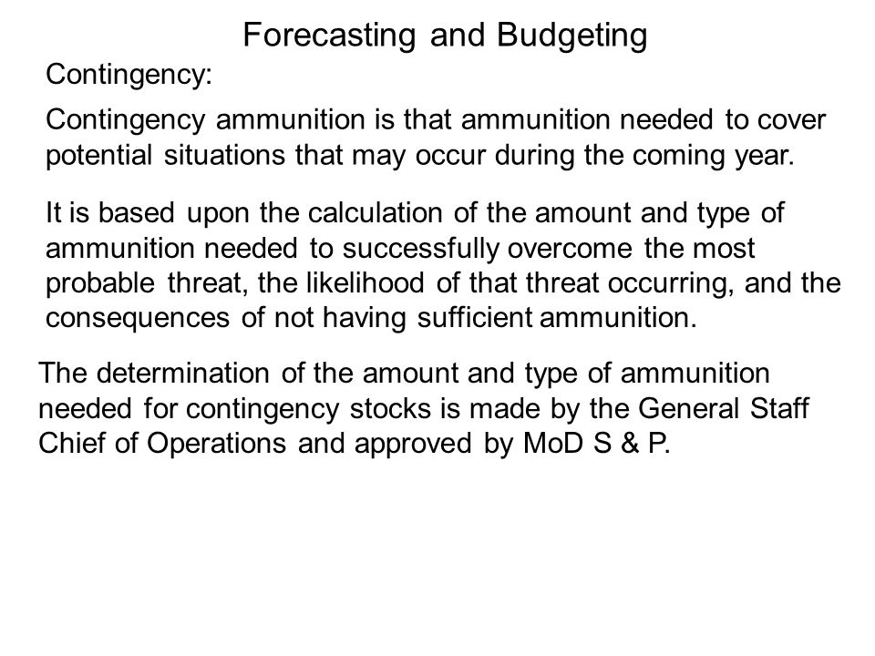 Contingency: Contingency ammunition is that ammunition needed to cover potential situations that may occur during the coming year. It is based upon th