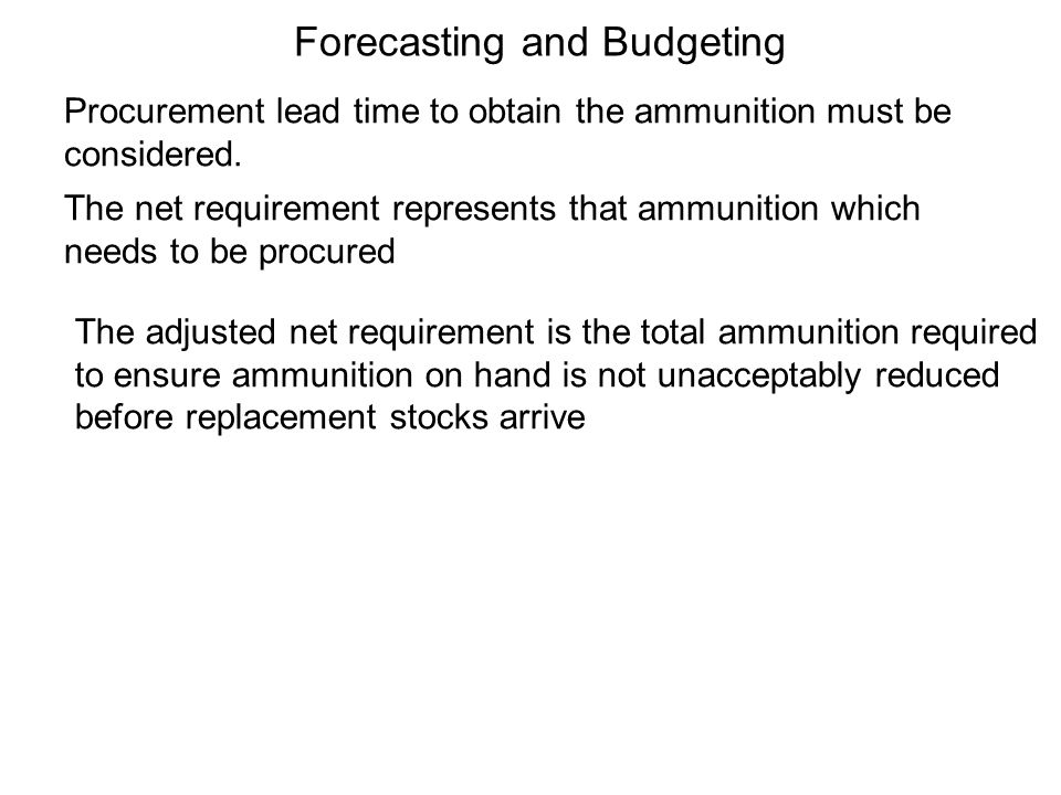 Procurement lead time to obtain the ammunition must be considered. The adjusted net requirement is the total ammunition required to ensure ammunition
